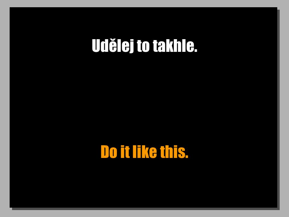 Udělej to takhle. Do it like this.