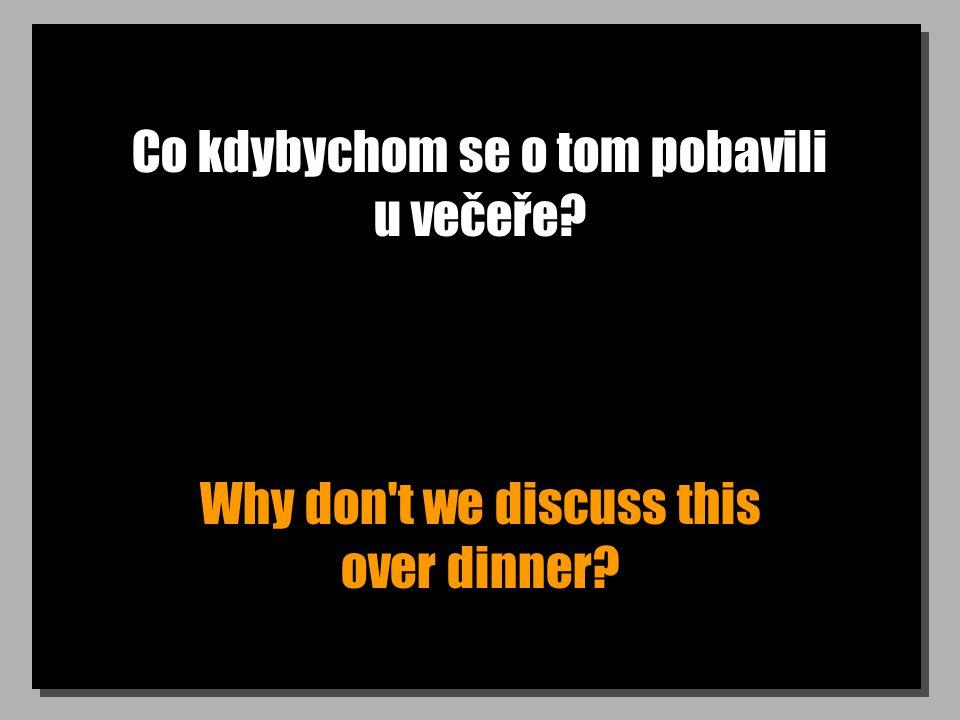Co kdybychom se o tom pobavili u večeře? Why don t we discuss this over dinner?