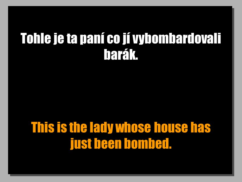 Tohle je ta paní co jí vybombardovali barák. This is the lady whose house has just been bombed.