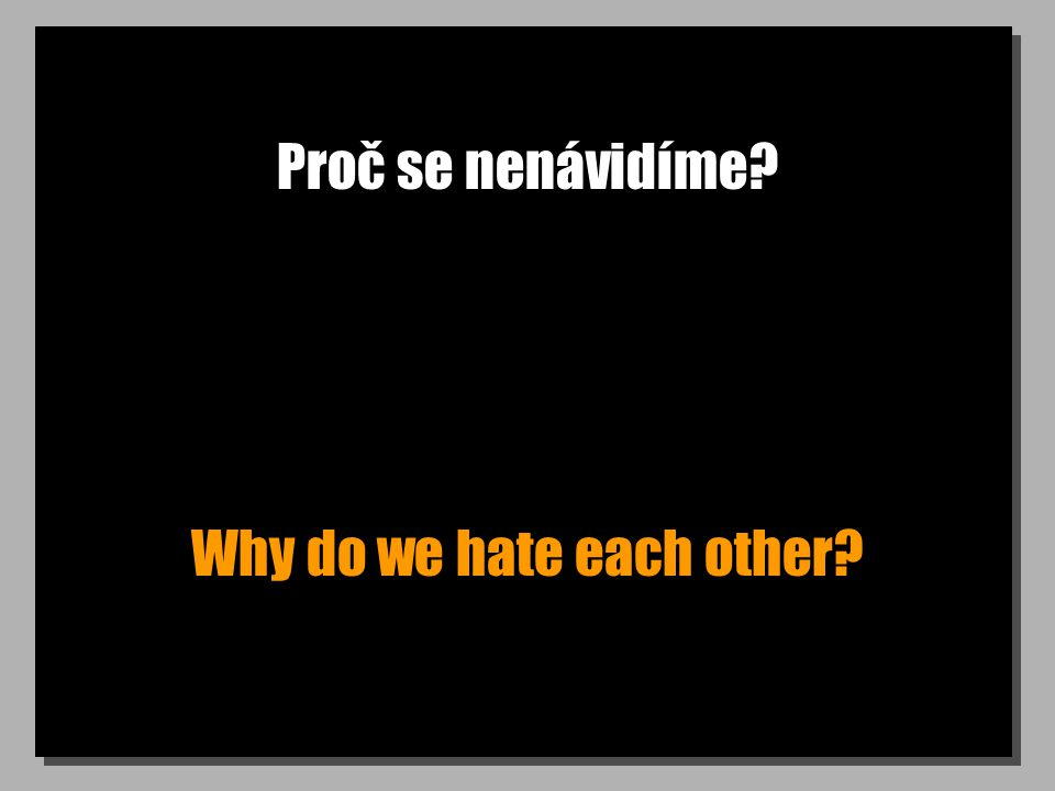 Proč se nenávidíme Why do we hate each other