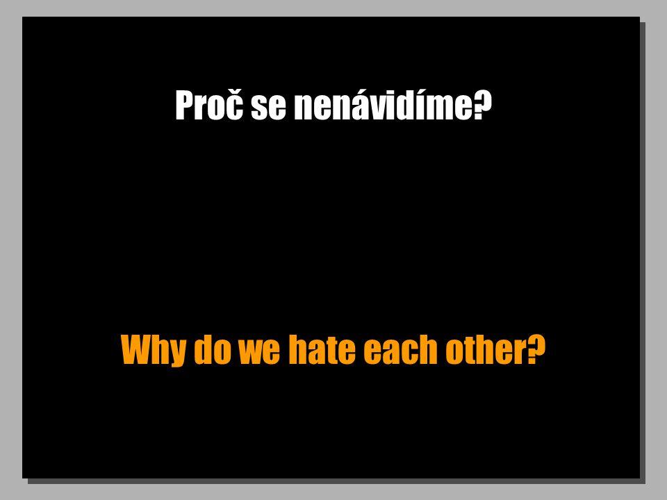 Proč se nenávidíme? Why do we hate each other?
