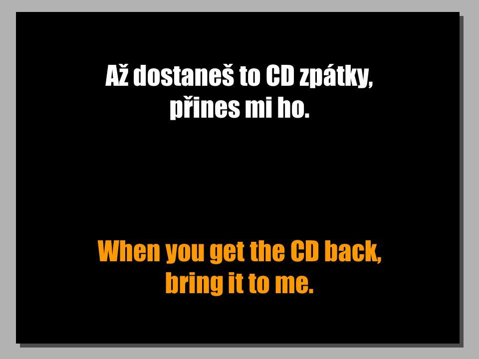 Až dostaneš to CD zpátky, přines mi ho. When you get the CD back, bring it to me.