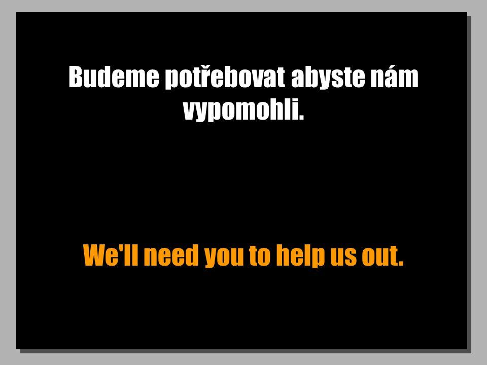 Budeme potřebovat abyste nám vypomohli. We ll need you to help us out.