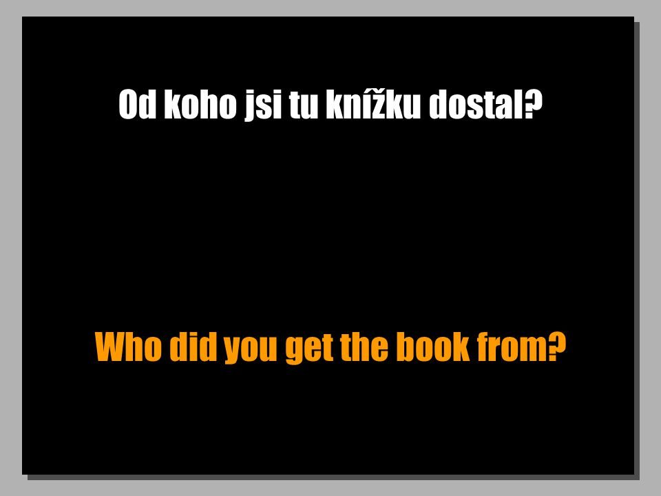 Od koho jsi tu knížku dostal? Who did you get the book from?