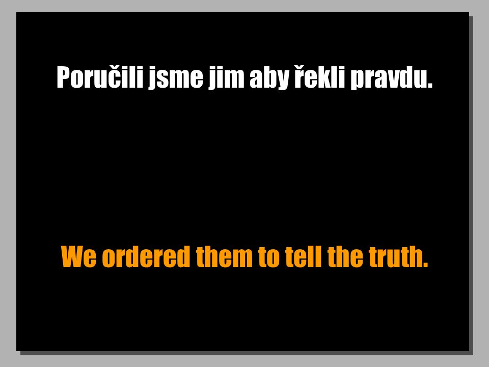 Poručili jsme jim aby řekli pravdu. We ordered them to tell the truth.