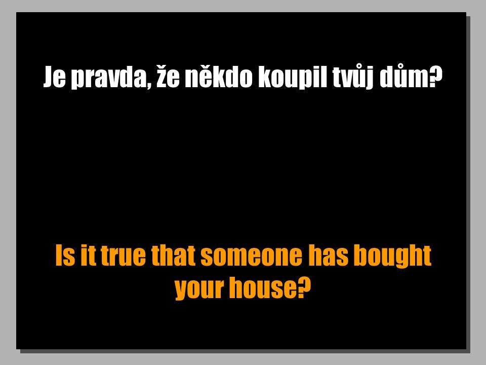 Je pravda, že někdo koupil tvůj dům? Is it true that someone has bought your house?
