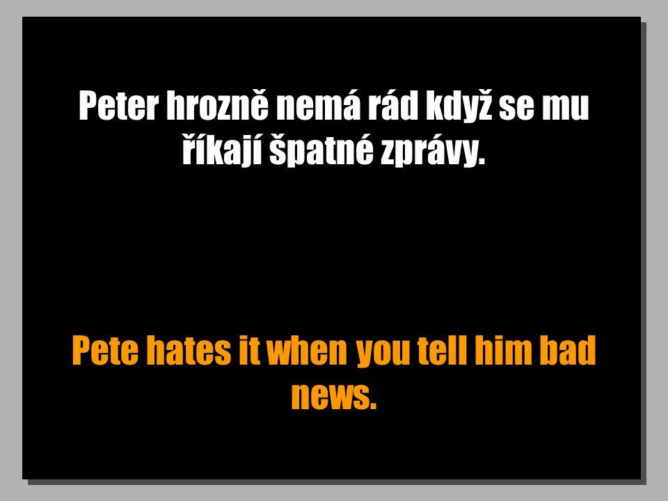 Peter hrozně nemá rád když se mu říkají špatné zprávy. Pete hates it when you tell him bad news.