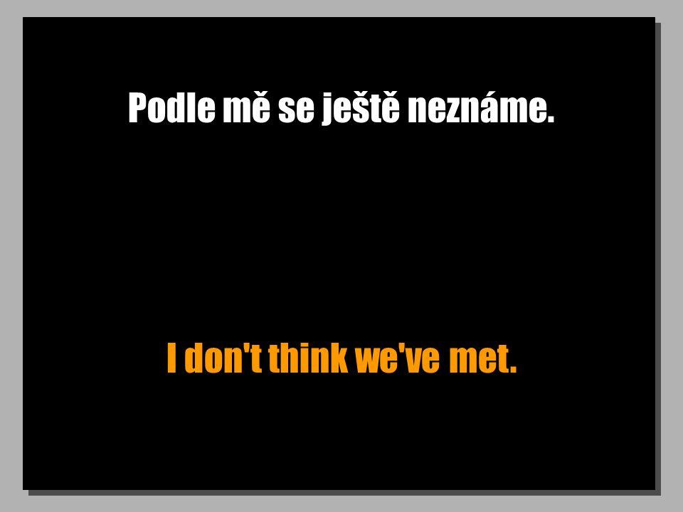Podle mě se ještě neznáme. I don t think we ve met.