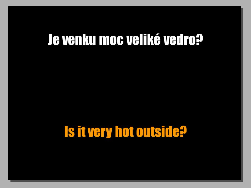 Je venku moc veliké vedro Is it very hot outside