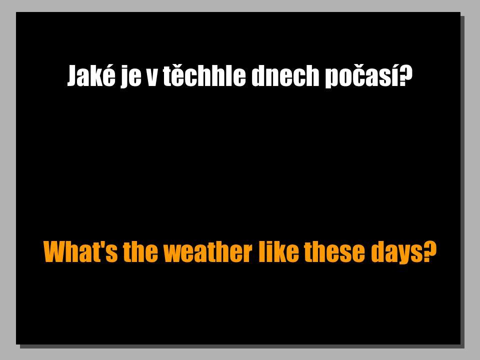 Jaké je v těchhle dnech počasí What s the weather like these days