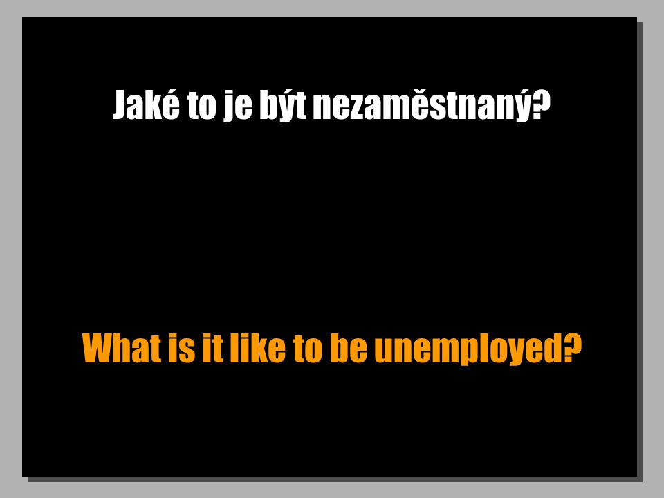 Jaké to je být nezaměstnaný? What is it like to be unemployed?