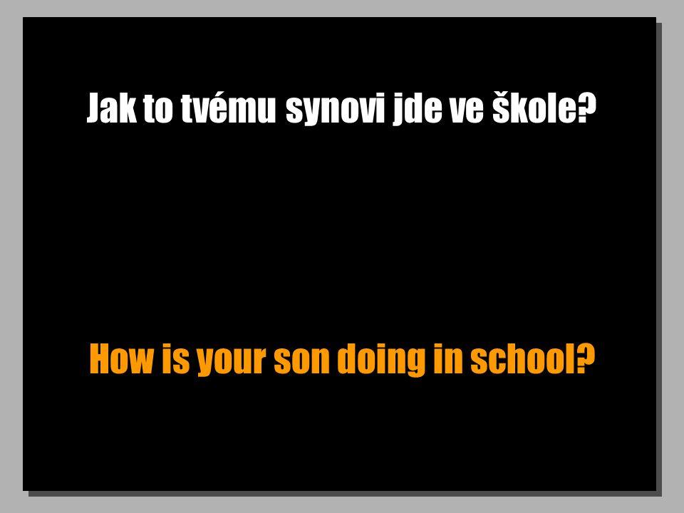 Jak to tvému synovi jde ve škole How is your son doing in school