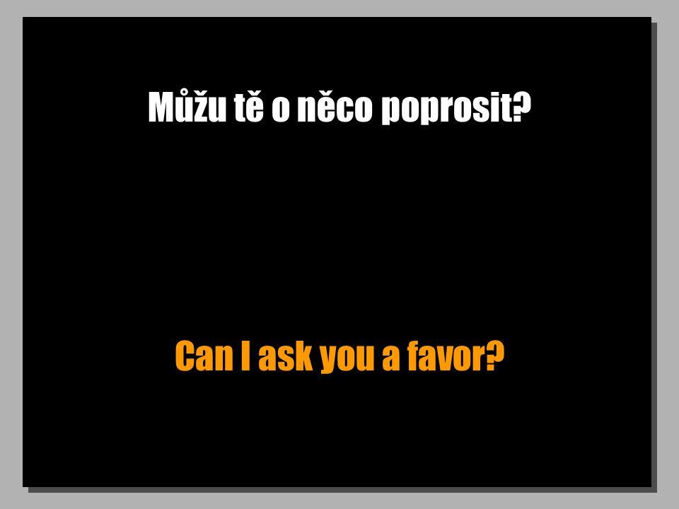 Můžu tě o něco poprosit Can I ask you a favor