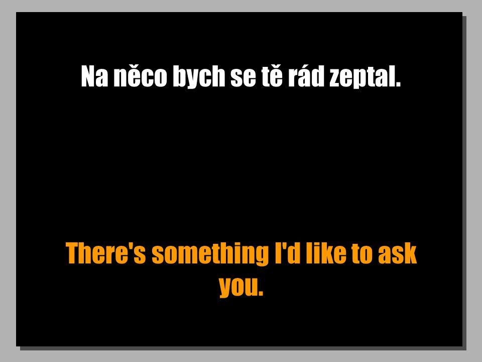 Na něco bych se tě rád zeptal. There s something I d like to ask you.