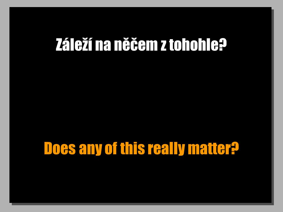 Záleží na něčem z tohohle Does any of this really matter