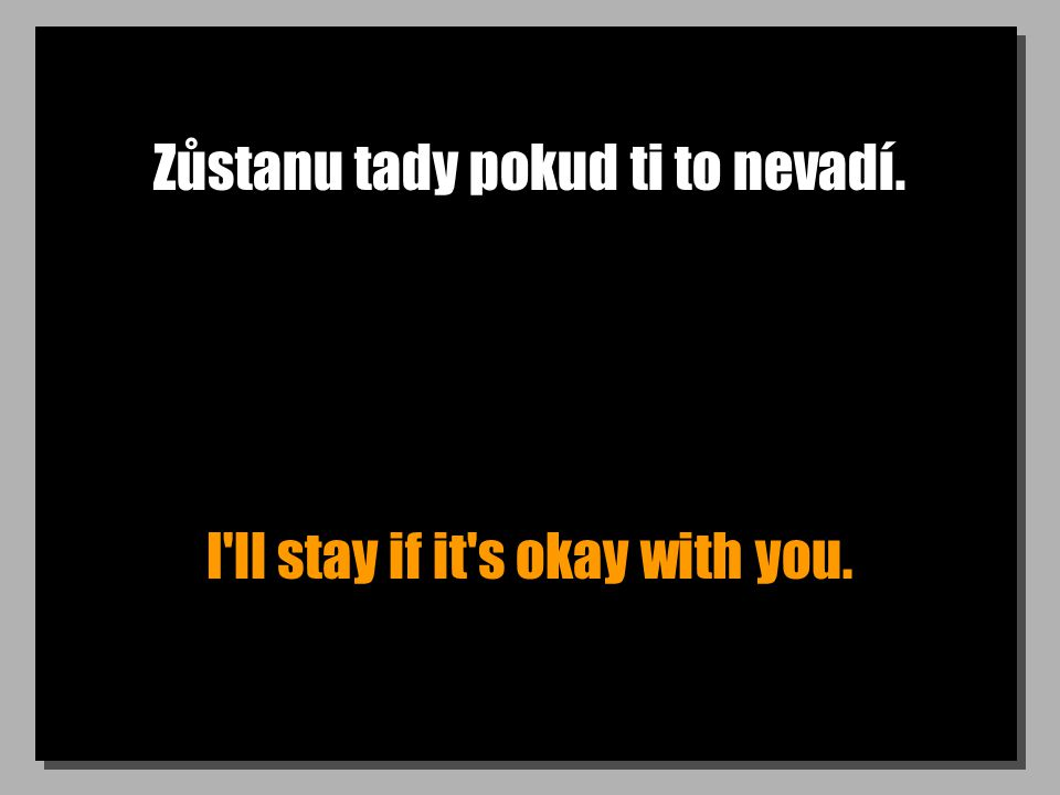 Zůstanu tady pokud ti to nevadí. I ll stay if it s okay with you.