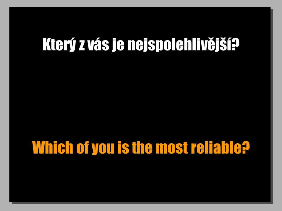 Který z vás je nejspolehlivější? Which of you is the most reliable?