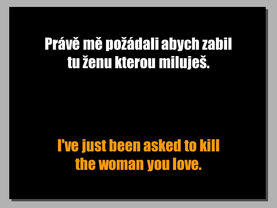 Právě mě požádali abych zabil tu ženu kterou miluješ.