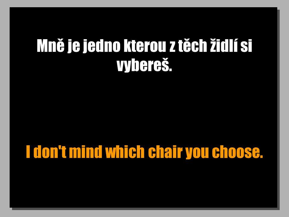 Mně je jedno kterou z těch židlí si vybereš. I don t mind which chair you choose.