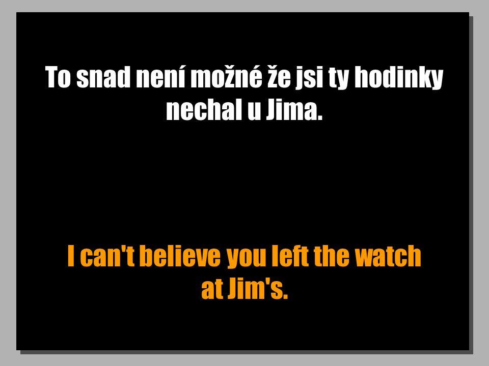 To snad není možné že jsi ty hodinky nechal u Jima. I can t believe you left the watch at Jim s.