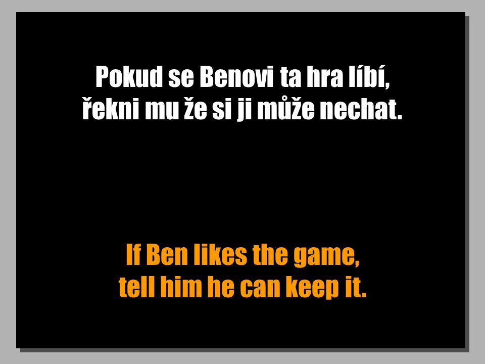 Pokud se Benovi ta hra líbí, řekni mu že si ji může nechat.