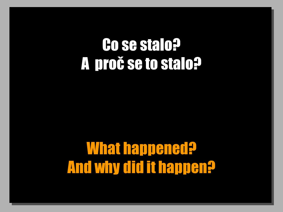 Co se stalo? A proč se to stalo? What happened? And why did it happen?