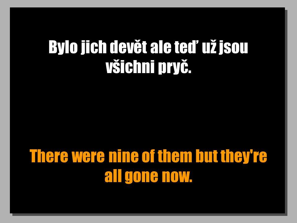Bylo jich devět ale teď už jsou všichni pryč. There were nine of them but they re all gone now.