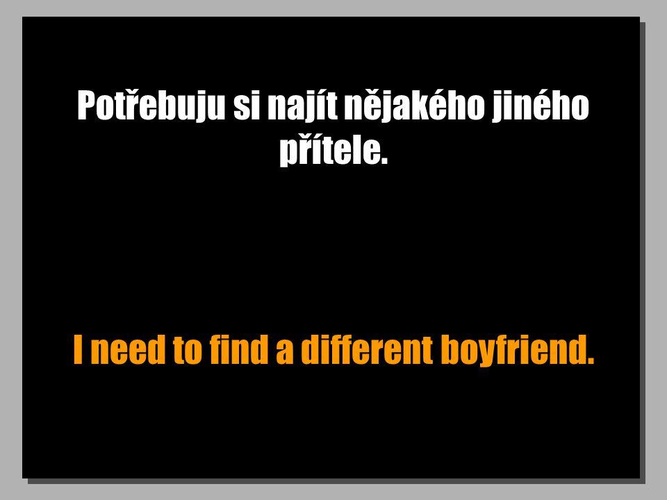 Potřebuju si najít nějakého jiného přítele. I need to find a different boyfriend.