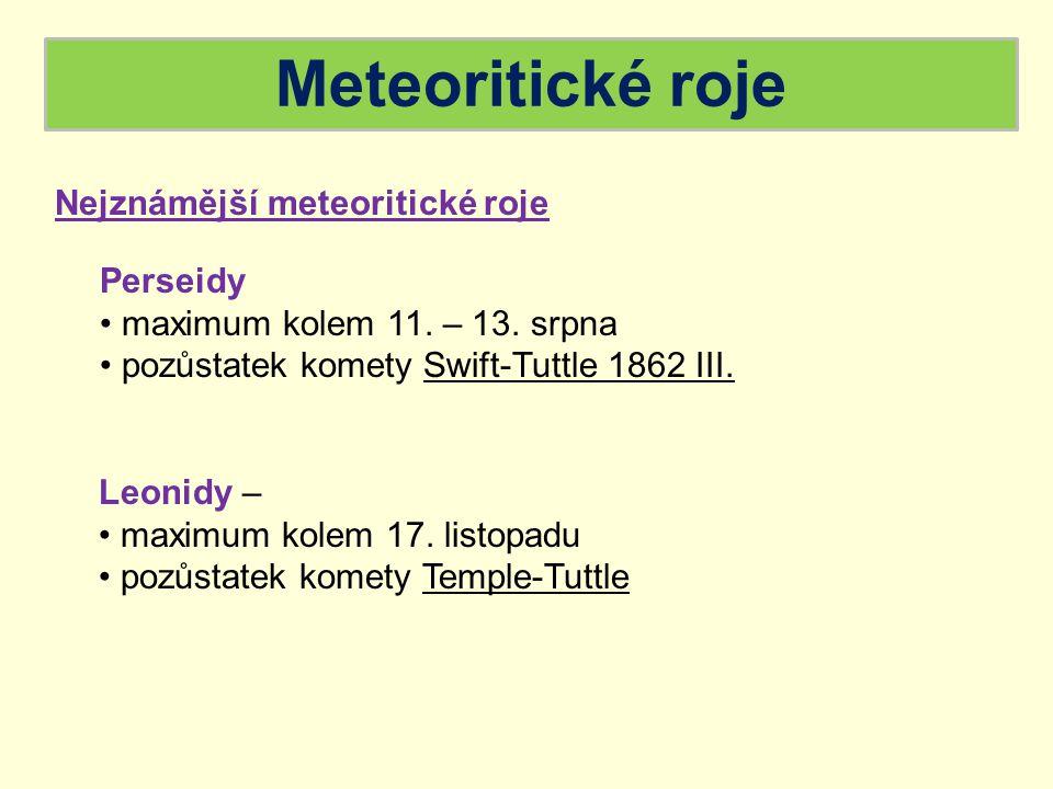 Meteoritické roje Nejznámější meteoritické roje Perseidy maximum kolem 11. – 13. srpna pozůstatek komety Swift-Tuttle 1862 III. Leonidy – maximum kole