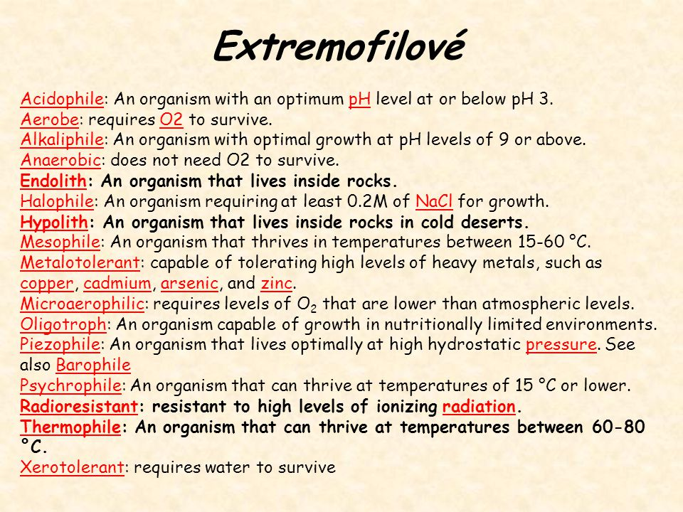 Extremofilové AcidophileAcidophile: An organism with an optimum pH level at or below pH 3.pH AerobeAerobe: requires O2 to survive.O2 AlkaliphileAlkaliphile: An organism with optimal growth at pH levels of 9 or above.