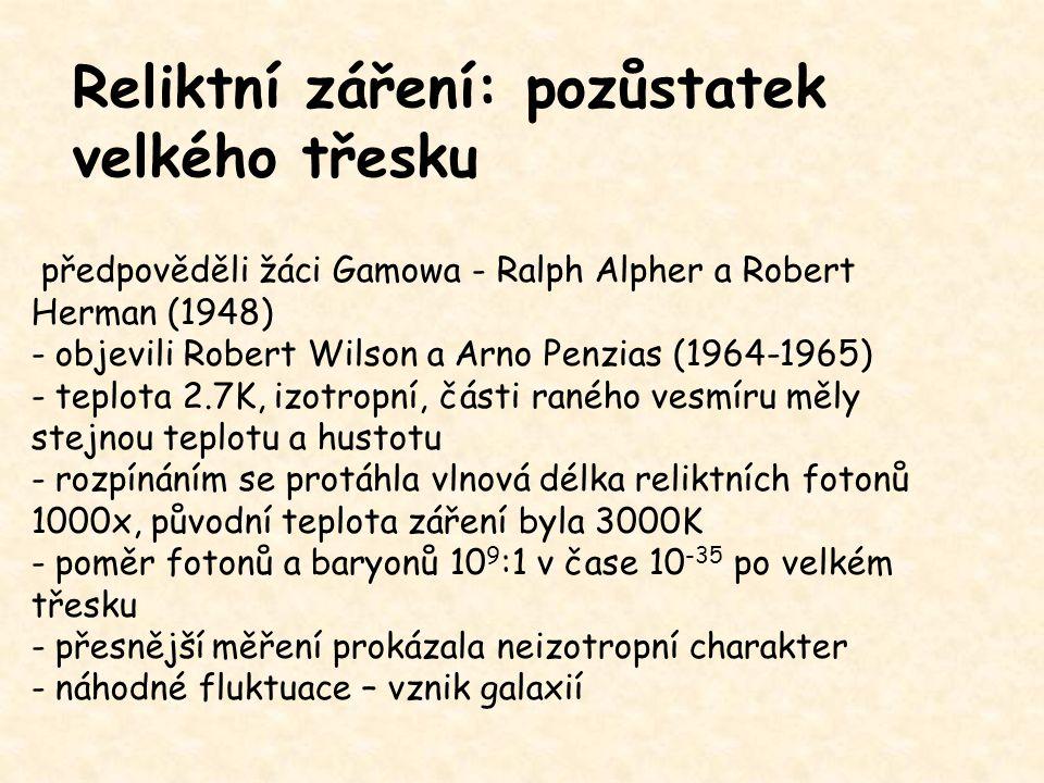 Reliktní záření: pozůstatek velkého třesku předpověděli žáci Gamowa - Ralph Alpher a Robert Herman (1948) - objevili Robert Wilson a Arno Penzias (196