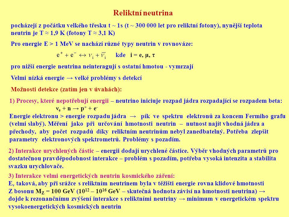 Reliktní neutrina pocházejí z počátku velkého třesku t ~ 1s (t ~ 300 000 let pro reliktní fotony), nynější teplota neutrin je T ≈ 1,9 K (fotony T ≈ 3,1 K) Pro energie E > 1 MeV se nachází různé typy neutrin v rovnováze: kde i = e, μ, τ pro nižší energie neutrina neinteragují s ostatní hmotou - vymrzají Velmi nízká energie → velké problémy s detekcí Možnosti detekce (zatím jen v úvahách): 1) Procesy, které nepotřebují energii – neutrino iniciuje rozpad jádra rozpadající se rozpadem beta: ν e + n → p + + e - Energie elektronu > energie rozpadu jádra → pík ve spektru elektronů za koncem Fermiho grafu (velmi slabý).