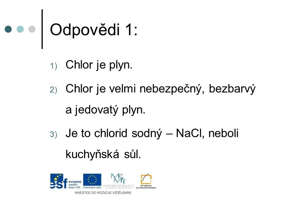 Odpovědi 1: 1) Chlor je plyn. 2) Chlor je velmi nebezpečný, bezbarvý a jedovatý plyn. 3) Je to chlorid sodný – NaCl, neboli kuchyňská sůl.