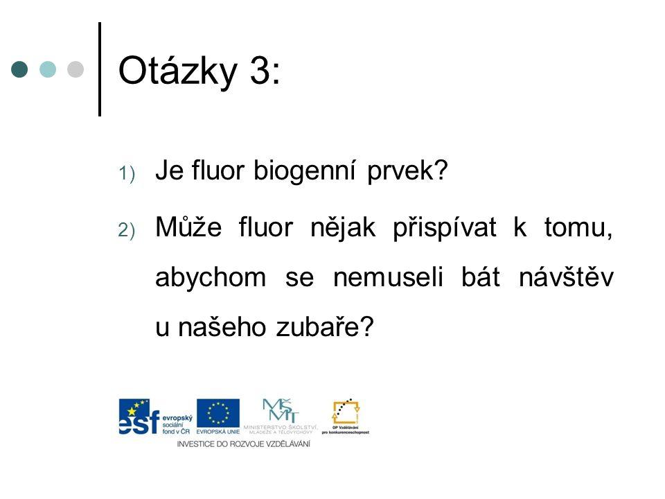 Otázky 3: 1) Je fluor biogenní prvek? 2) Může fluor nějak přispívat k tomu, abychom se nemuseli bát návštěv u našeho zubaře?
