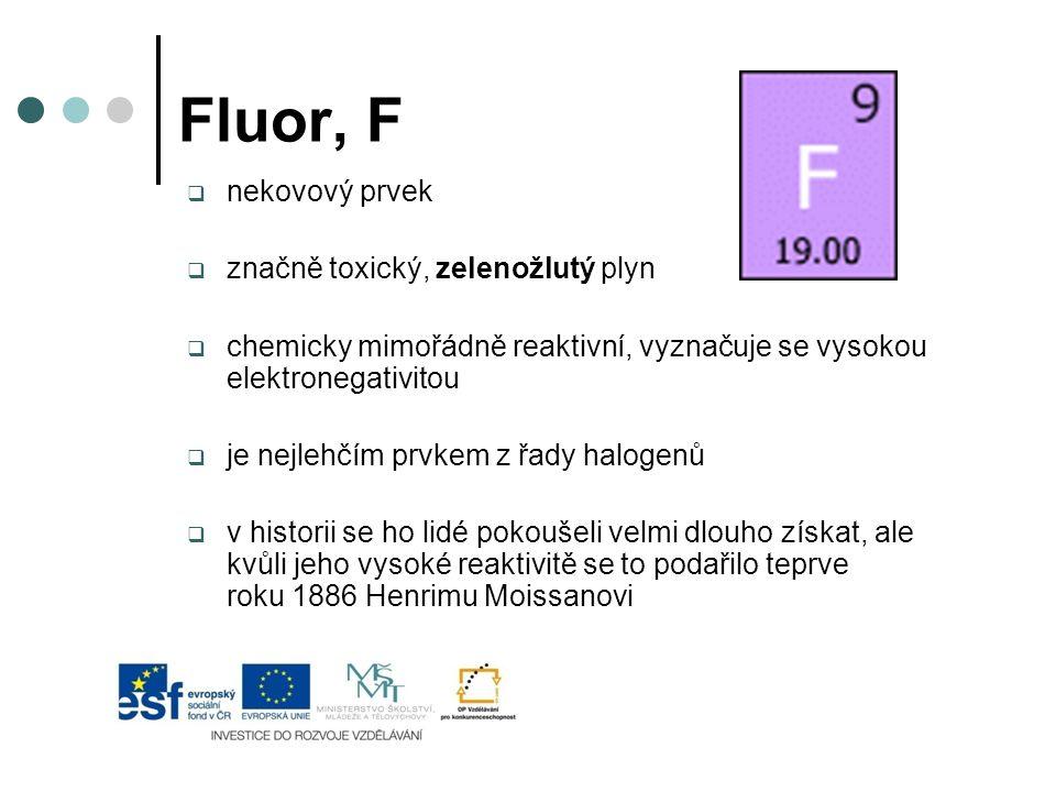 Fluor, F  nekovový prvek  značně toxický, zelenožlutý plyn  chemicky mimořádně reaktivní, vyznačuje se vysokou elektronegativitou  je nejlehčím pr