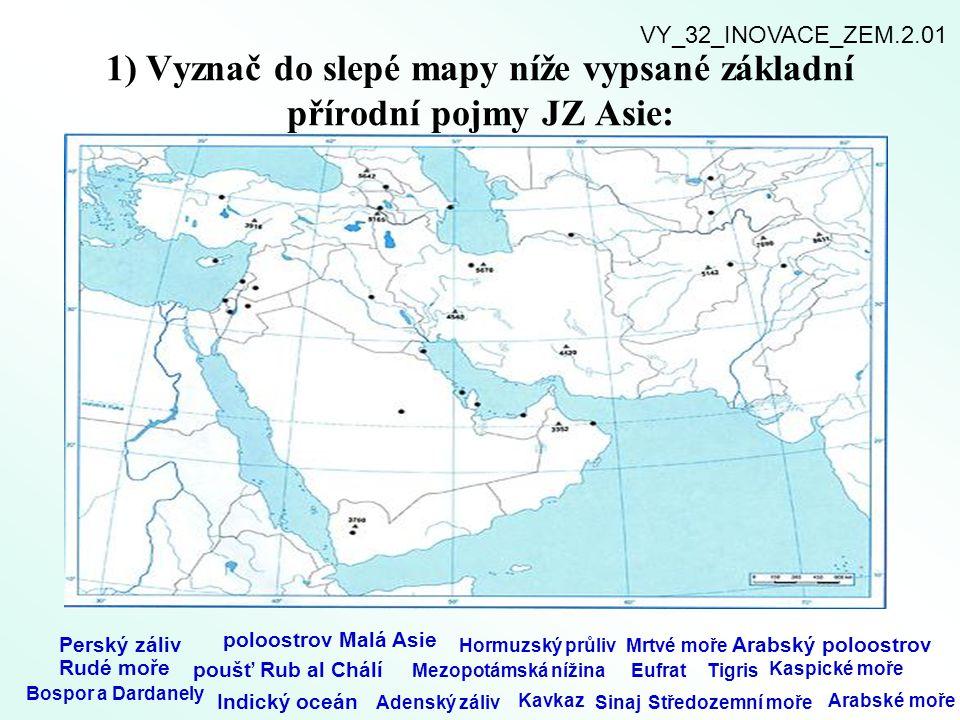 1) Vyznač do slepé mapy níže vypsané základní přírodní pojmy JZ Asie: Perský záliv poloostrov Malá Asie Hormuzský průlivMrtvé moře Arabský poloostrov Rudé moře poušť Rub al Chálí Mezopotámská nížinaEufratTigris Kaspické moře Bospor a Dardanely Indický oceán Adenský záliv Kavkaz SinajStředozemní moře Arabské moře VY_32_INOVACE_ZEM.2.01