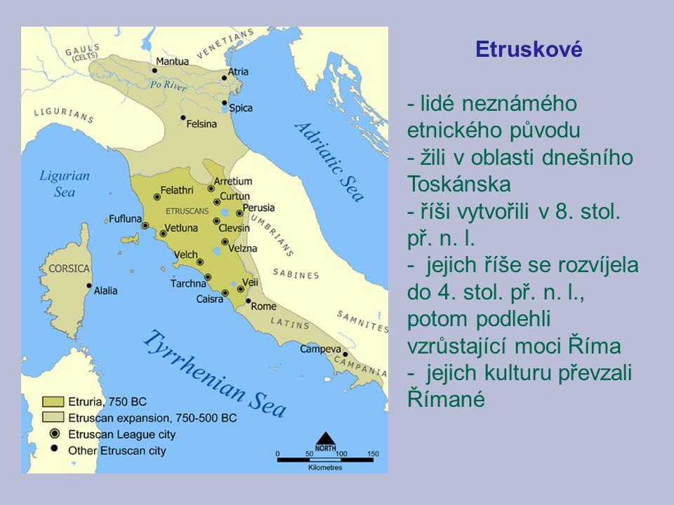 Etruskové - lidé neznámého etnického původu - žili v oblasti dnešního Toskánska - říši vytvořili v 8. stol. př. n. l. - jejich říše se rozvíjela do 4.