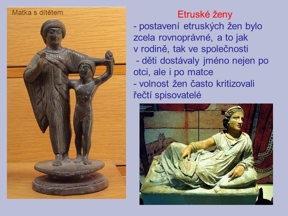 Etruské ženy - postavení etruských žen bylo zcela rovnoprávné, a to jak v rodině, tak ve společnosti - děti dostávaly jméno nejen po otci, ale i po ma