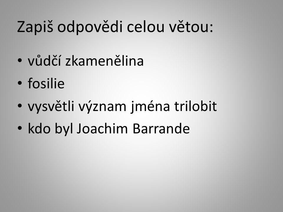 Zapiš odpovědi celou větou: vůdčí zkamenělina fosilie vysvětli význam jména trilobit kdo byl Joachim Barrande