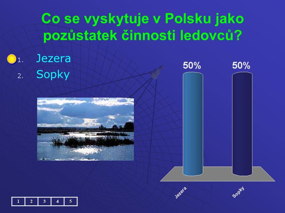 Co se vyskytuje v Polsku jako pozůstatek činnosti ledovců? 1. 1. Jezera 2. 2. Sopky12345