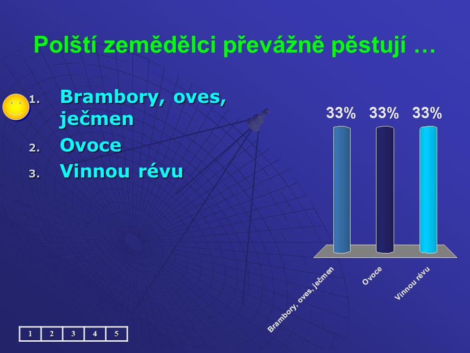 Polští zemědělci převážně pěstují … 1. Brambory, oves, ječmen 2. Ovoce 3. Vinnou révu 12345