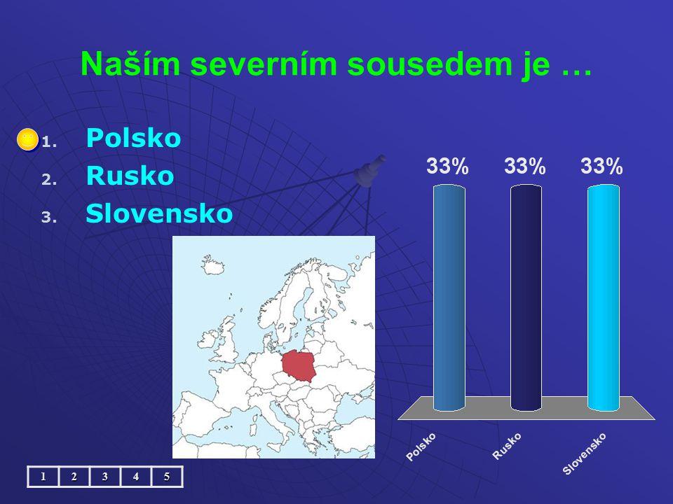 Naším severním sousedem je … 1. 1. Polsko 2. 2. Rusko 3. 3. Slovensko12345