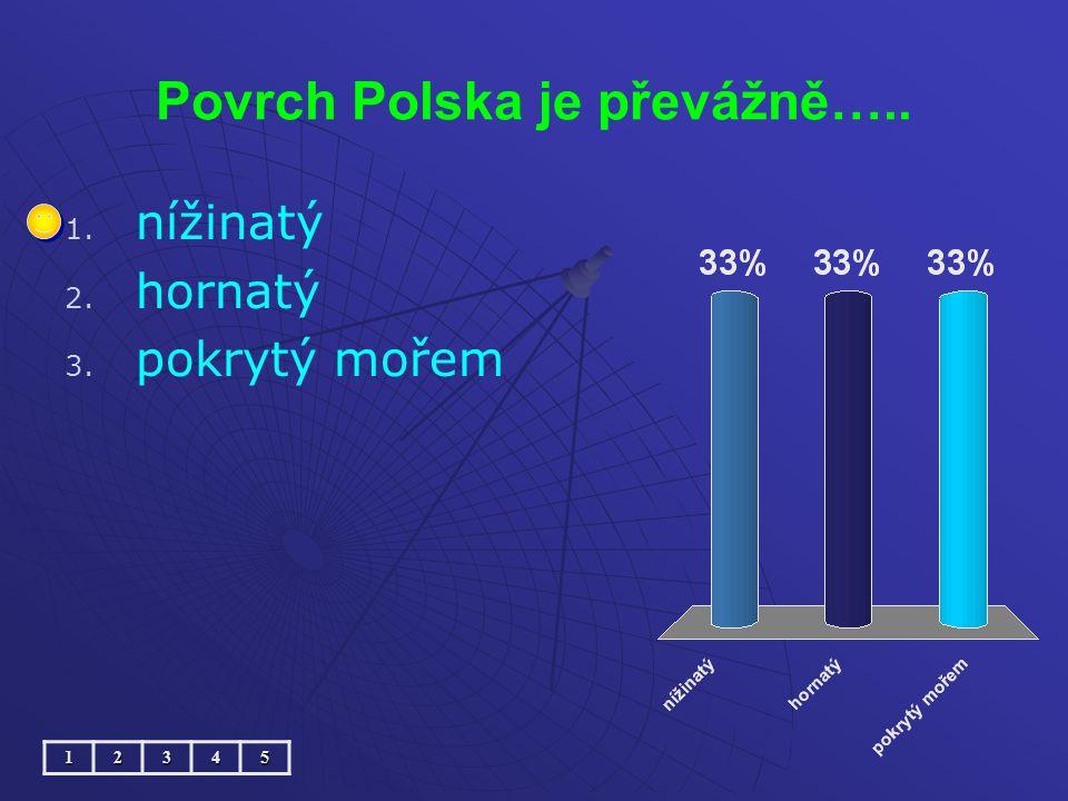 Povrch Polska je převážně….. 1. 1. nížinatý 2. 2. hornatý 3. 3. pokrytý mořem12345