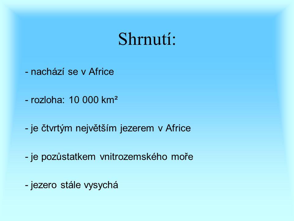 Shrnutí: - nachází se v Africe - rozloha: 10 000 km² - je čtvrtým největším jezerem v Africe - je pozůstatkem vnitrozemského moře - jezero stále vysychá
