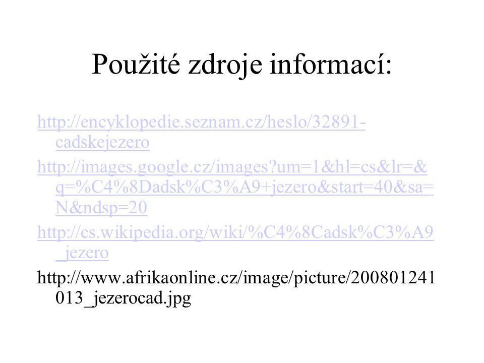 http://encyklopedie.seznam.cz/heslo/32891- cadskejezero http://images.google.cz/images?um=1&hl=cs&lr=& q=%C4%8Dadsk%C3%A9+jezero&start=40&sa= N&ndsp=20 http://cs.wikipedia.org/wiki/%C4%8Cadsk%C3%A9 _jezero http://www.afrikaonline.cz/image/picture/200801241 013_jezerocad.jpg Použité zdroje informací:
