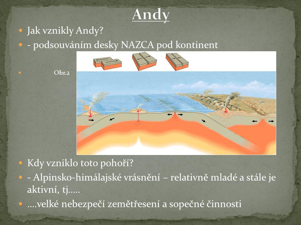 Jak vznikly Andy? - podsouváním desky NAZCA pod kontinent Obr.2 Kdy vzniklo toto pohoří? - Alpinsko-himálajské vrásnění – relativně mladé a stále je a