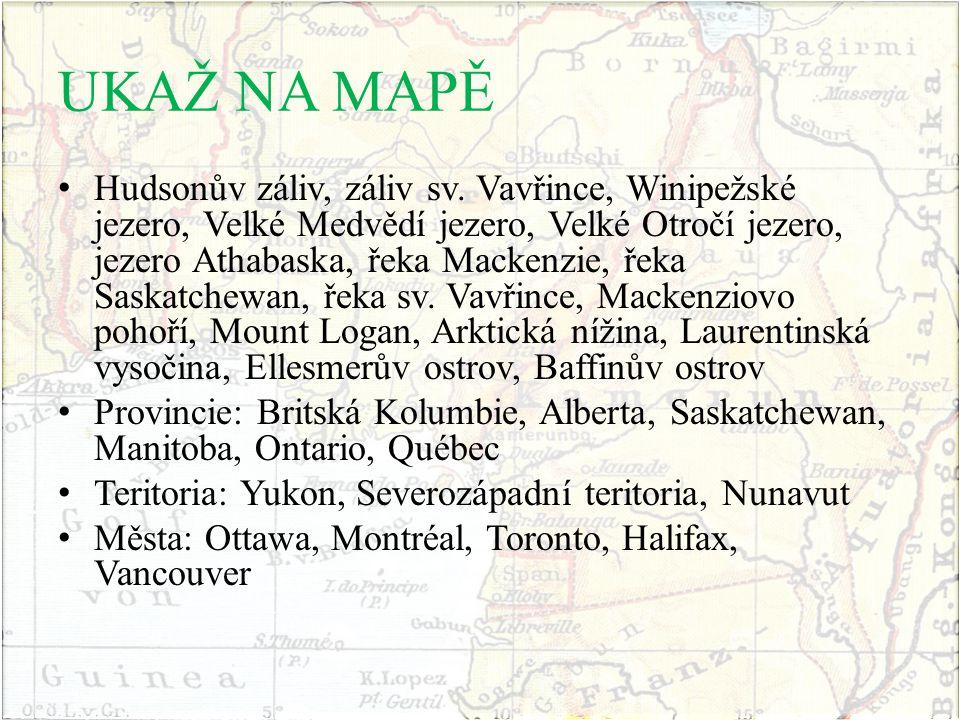 UKAŽ NA MAPĚ Hudsonův záliv, záliv sv. Vavřince, Winipežské jezero, Velké Medvědí jezero, Velké Otročí jezero, jezero Athabaska, řeka Mackenzie, řeka