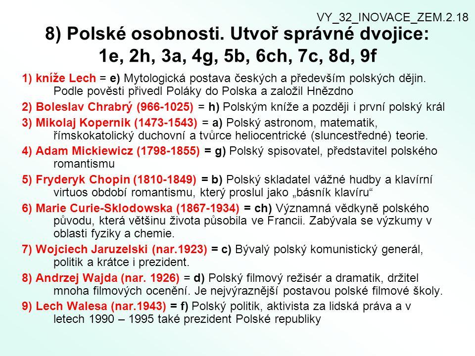 8) Polské osobnosti. Utvoř správné dvojice: 1e, 2h, 3a, 4g, 5b, 6ch, 7c, 8d, 9f 1) kníže Lech = e) Mytologická postava českých a především polských dě