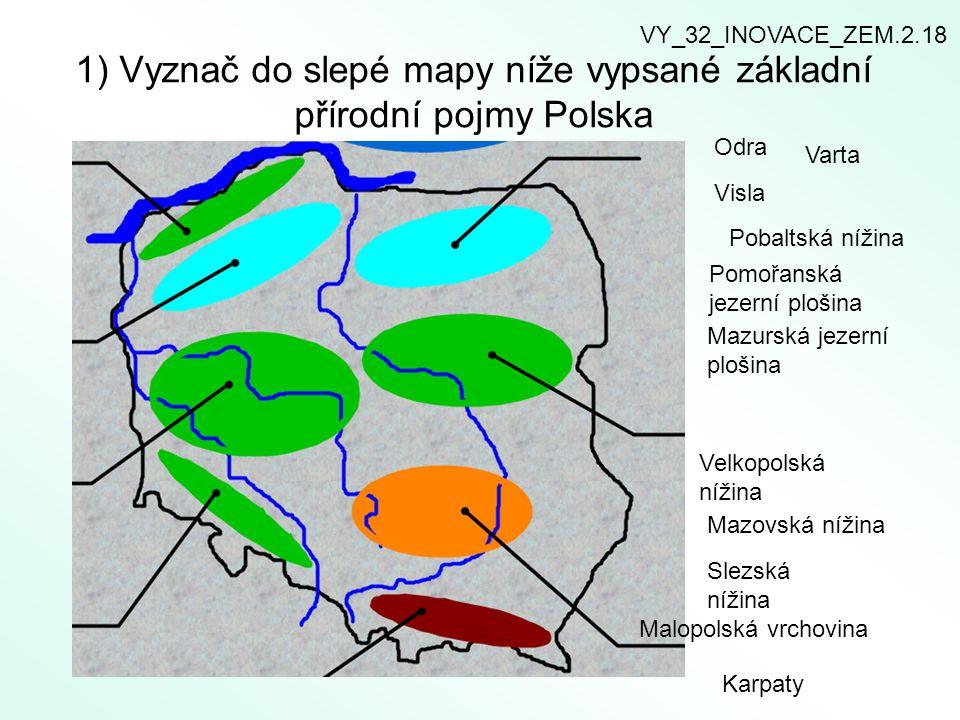 1) Vyznač do slepé mapy níže vypsané základní přírodní pojmy Polska Odra Varta Visla Pobaltská nížina Pomořanská jezerní plošina Mazurská jezerní plošina Velkopolská nížina Mazovská nížina Slezská nížina Malopolská vrchovina Karpaty VY_32_INOVACE_ZEM.2.18