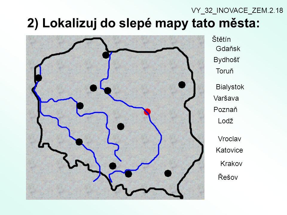 2) Lokalizuj do slepé mapy tato města: Štětín Gdaňsk Bydhošť Toruň Bialystok Varšava Poznaň Lodž Vroclav Katovice Krakov Řešov VY_32_INOVACE_ZEM.2.18